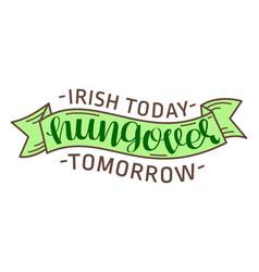irish today hungover tomorrow vector image