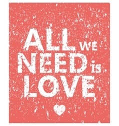 All we need is love - creative grunge quote vector image vector image