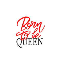 Born to be queen hand drawn lettering isolated vector
