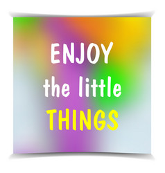 enjoy the little things on the colorful blured vector image vector image