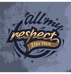 All My Respect Stay True Tee Print Design vector image