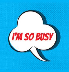 Comic speech bubble with phrase i m so busy vector