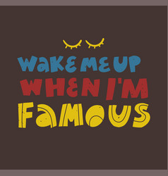 Wake me up when i am famous vintage lettering vector
