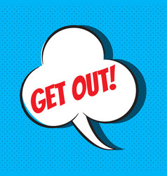 Comic speech bubble with phrase get out vector