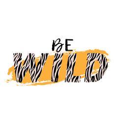 With be wild slogan with zebra skin t-shirt vector