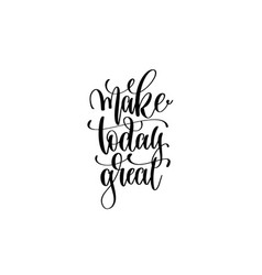 Make today great - hand written lettering positive vector