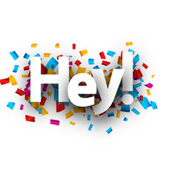 Hey sign with colorful confetti vector