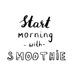 Hand drawn phrase start morning with smoothie vector