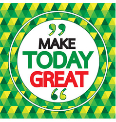 make today great quote inspirational word design vector image