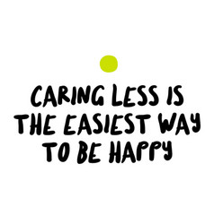 Caring less is the easiest way to be happy vector