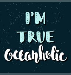quote im true oceanholic handwritten lettering vector image