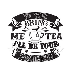Food and drink quote if you bring me tea i ll vector