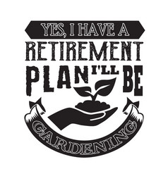 Gardening quote yes i have retirement plan i vector