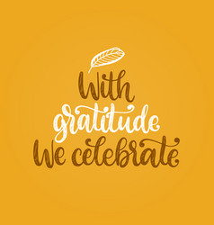 with gratitude we celebrate hand lettering vector image