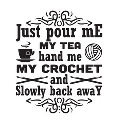 Crochet quote and saying just pour me my tea hand vector