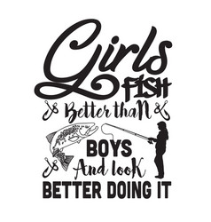 Fishing quote and saying girls fish better than vector