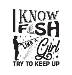 Fishing quote and saying i know fish like a girl vector