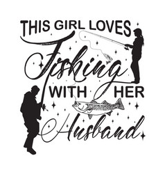 Fishing quote and saying this girl loves fishing vector