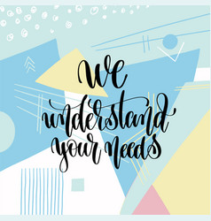 we understand your needs hand lettering motivation vector image