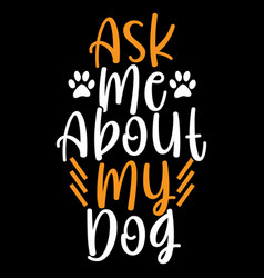 Ask me about my dog funny dog lettering design vector