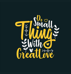 do small thing with great love vector image