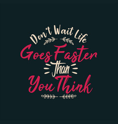 Dont wait life goes faster than you think vector