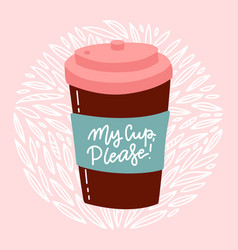 my cup please - hand drawn lettering composition vector image
