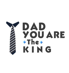dad you are the king necktie white background vect vector image