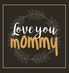 wreath leaves love you mommy card black background vector image