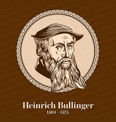 heinrich bullinger was a swiss reformer vector image