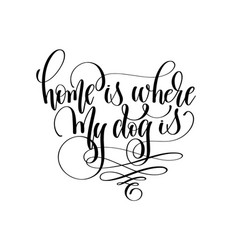 home is where my dog is - hand lettering text vector image