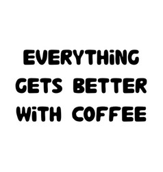 everything gets better with coffee cute hand vector image