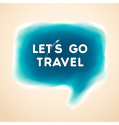 Lets go travel speech bubble vector