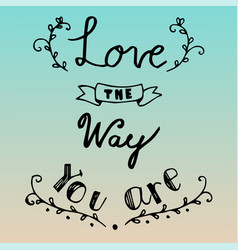 Hand drawn lettering of love the way you are vector