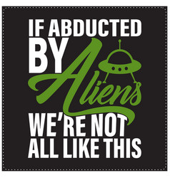 if abducted aliens we are not all like vector image
