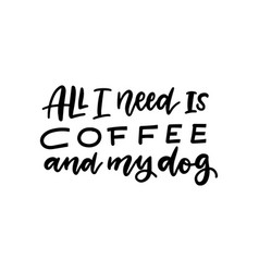 All you need is coffee and my dog vector