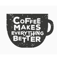 Coffee makes everything better - creative quote vector image vector image