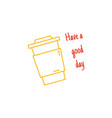 have a good day quote disposable paper coffee cup vector image vector image