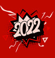 happy new year 2022 numbers pop art explosion vector image vector image