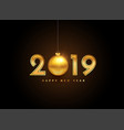 2019 golden new year lettering with christmas ball vector image vector image
