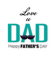love u dad happy fathers day white background vec vector image