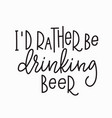 i rather be drinking beer t-shirt quote lettering vector image vector image