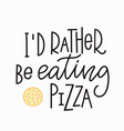 i rather eating pizza t-shirt quote lettering vector image vector image