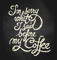 im sorry what i said before my coffee - hand vector image vector image