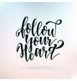 follow your heart inspirational quote about life vector image