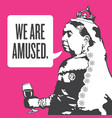 queen victoria we are amused vector image vector image