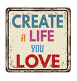 create a life you love vintage rusty metal sign vector image