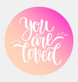 hand written you are loved phrase card for vector image vector image