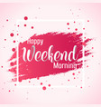 abstract happy weekend morning background vector image vector image