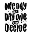 one day or day one you decide hand vector image vector image